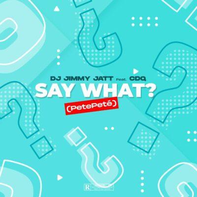 DJ Jimmy Jatt – Say What? (PetePeté) ft. CDQ