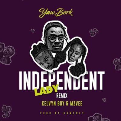 Yaw Berk – Independent Lady (Remix) ft. Kelvyn Boy & MzVee