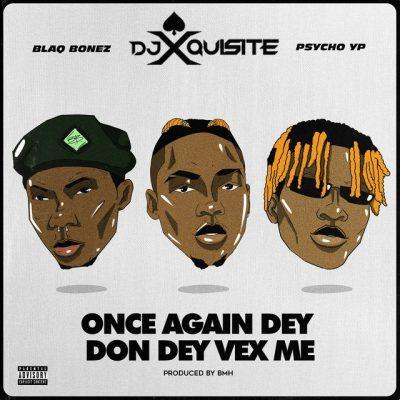 DJ Xquisite – Once Again Dey Don Dey Vex ft. Blaqbonez & PyschoYP